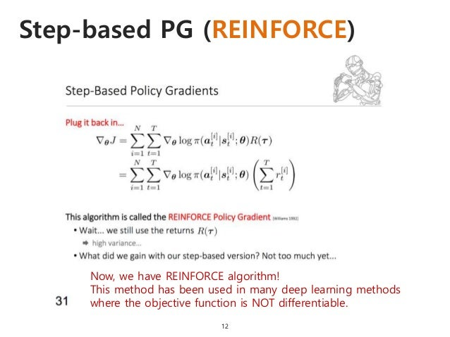 Step-based PG (REINFORCE) 12 Now, we have REINFORCE algorithm! This method has been used in many deep learning methods whe...