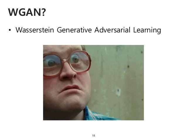 • Wasserstein Generative Adversarial Learning WGAN? 18