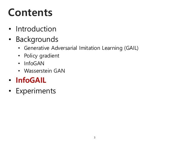 • Introduction • Backgrounds • Generative Adversarial Imitation Learning (GAIL) • Policy gradient • InfoGAN • Wasserstein ...