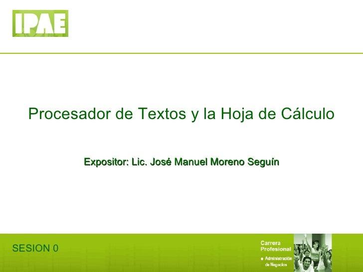 Procesador de Textos y la Hoja de Cálculo Expositor: Lic. José Manuel Moreno Seguín SESION 0