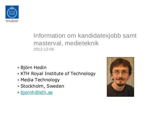 Information om kandidatexjobb samt       masterval, medieteknik       2012-12-06• Björn Hedin• KTH Royal Institute of Tech...