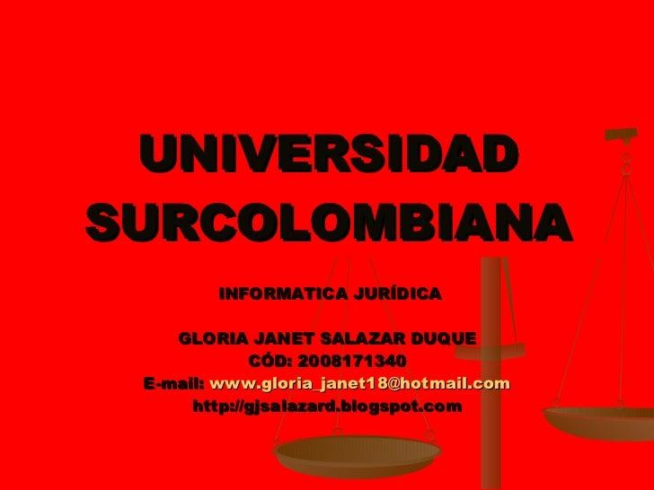 UNIVERSIDAD SURCOLOMBIANA INFORMATICA JURÍDICA GLORIA JANET SALAZAR DUQUE CÓD: 2008171340 E-mail:  [email_address] http://...