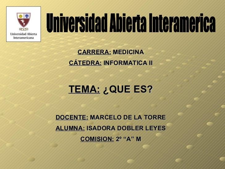 Universidad Abierta Interamerica CARRERA:  MEDICINA CÁTEDRA:  INFORMATICA II TEMA:  ¿QUE ES? DOCENTE:  MARCELO DE LA TORRE...