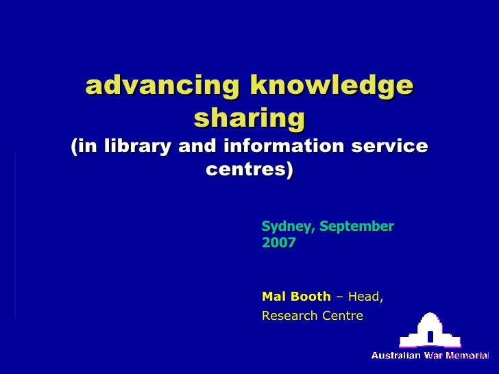 advancing knowledge sharing (in library and information service centres) Sydney, September 2007 Mal Booth  – Head, Researc...