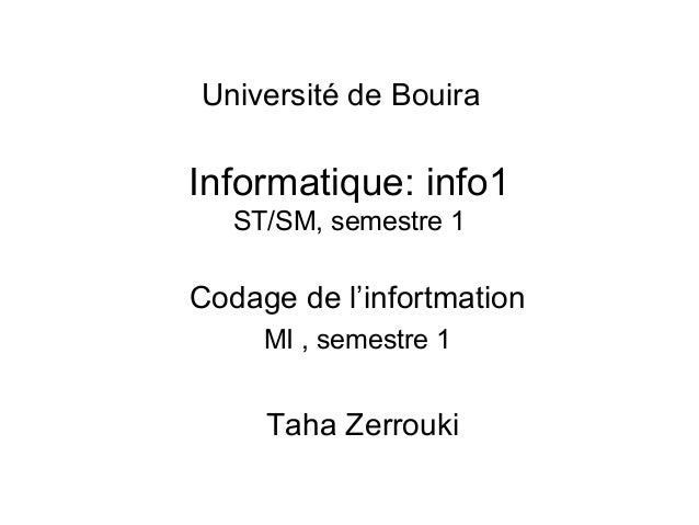 Université de Bouira  Informatique: info1 ST/SM, semestre 1  Codage de l'infortmation MI , semestre 1  Taha Zerrouki