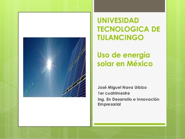 UNIVESIDADTECNOLOGICA DETULANCINGOUso de energíasolar en MéxicoJosé Miguel Nava Urbizo1er cuatrimestreIng. En Desarrollo e...