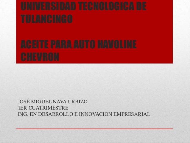 UNIVERSIDAD TECNOLOGICA DETULANCINGOACEITE PARA AUTO HAVOLINECHEVRONJOSÉ MIGUEL NAVA URBIZO1ER CUATRIMESTREING. EN DESARRO...