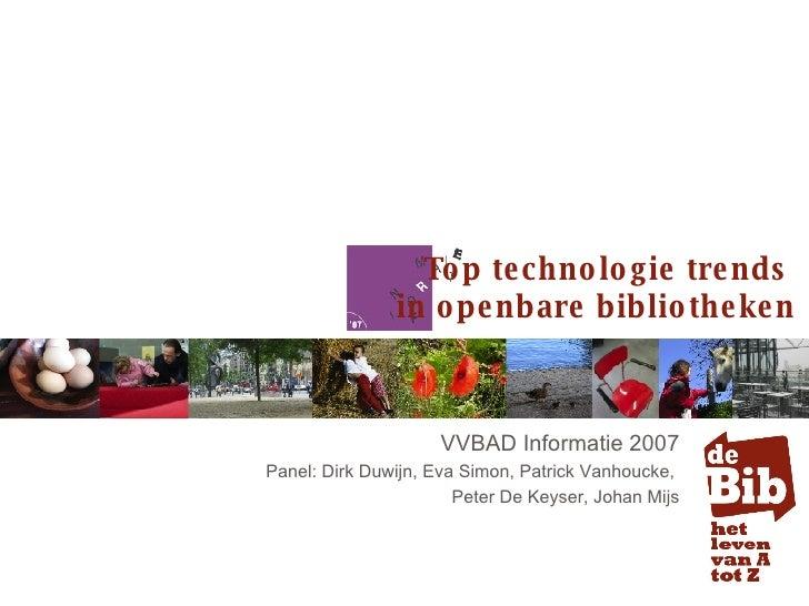 VVBAD Informatie 2007 Panel: Dirk Duwijn, Eva Simon, Patrick Vanhoucke,  Peter De Keyser, Johan Mijs Top technologie trend...