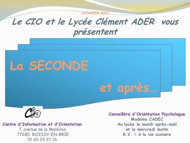 JANVIER 2011 Le CIO et le Lycée Clément ADER vous présentent La SECONDE et après… Centre d'Information et d'Orientation 7,...