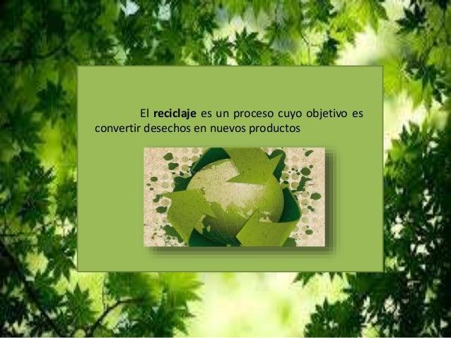El reciclaje es un proceso cuyo objetivo es convertir desechos en nuevos productos
