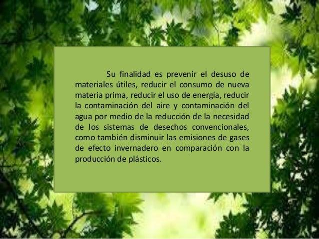 Su finalidad es prevenir el desuso de materiales útiles, reducir el consumo de nueva materia prima, reducir el uso de ener...