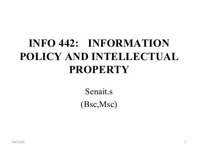 INFO 442: INFORMATION POLICY AND INTELLECTUAL PROPERTY Senait.s (Bsc,Msc) 04/12/14 1