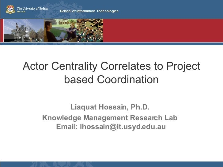 Actor Centrality Correlates to Project based Coordination Liaquat Hossain, Ph.D. Knowledge Management Research Lab  Email:...