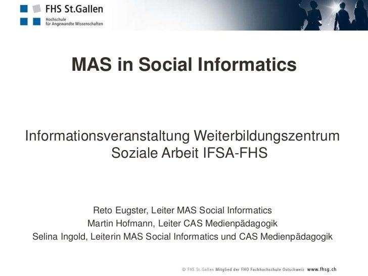 MAS in SocialInformatics<br />Informationsveranstaltung Weiterbildungszentrum Soziale Arbeit IFSA-FHS<br />Reto Eugster, L...