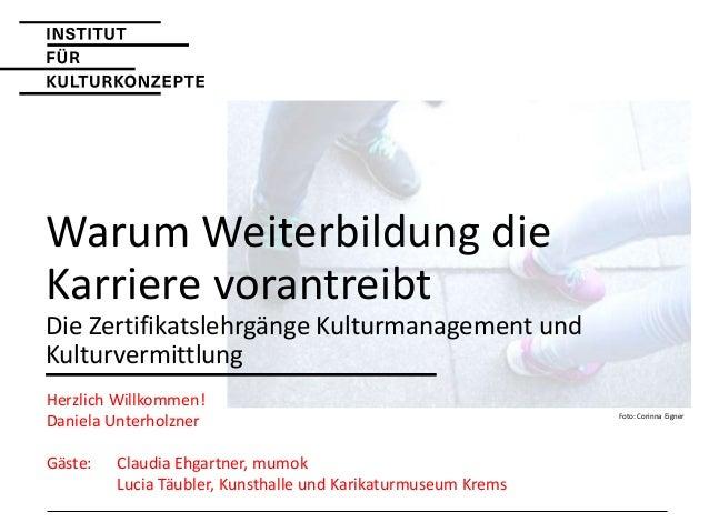 Warum Weiterbildung die Karriere vorantreibt Die Zertifikatslehrgänge Kulturmanagement und Kulturvermittlung Herzlich Will...