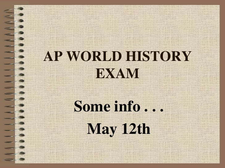 AP WORLD HISTORY EXAM<br />Some info . . .<br />May 12th<br />