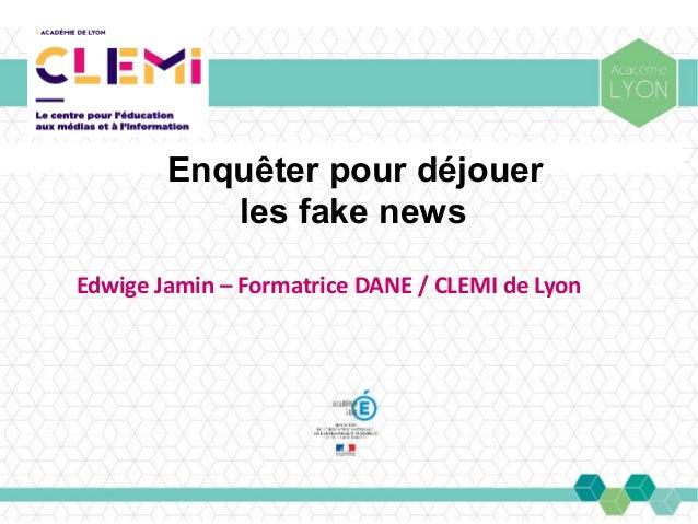 Enquêter pour déjouer les fake news Edwige Jamin – Formatrice DANE / CLEMI de Lyon