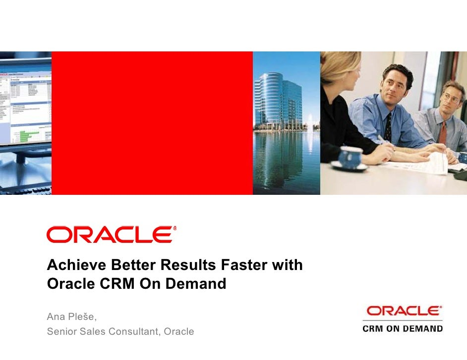 Achieve Better Results Faster with Oracle CRM On Demand Ana Pleše, Senior Sales Consultant, Oracle