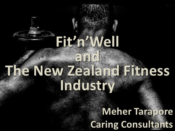 Fit'n'Well           and The New Zealand Fitness        Industry              Meher Tarapore            Caring Consultants