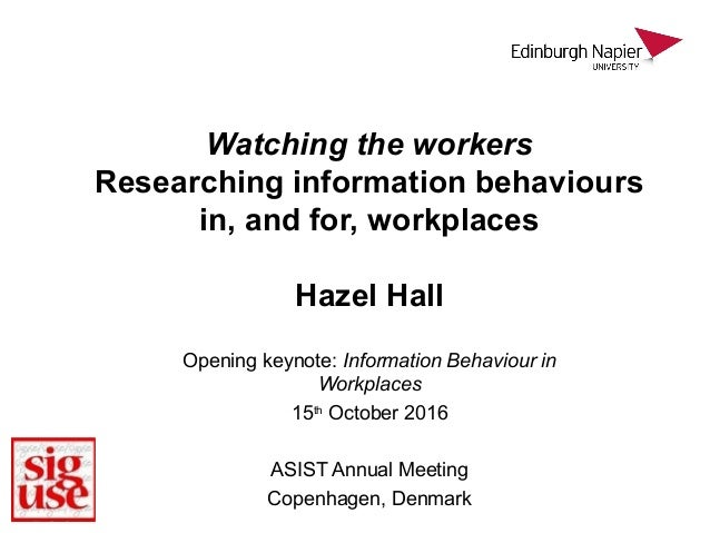 Watching the workers Researching information behaviours in, and for, workplaces Hazel Hall Opening keynote: Information Be...