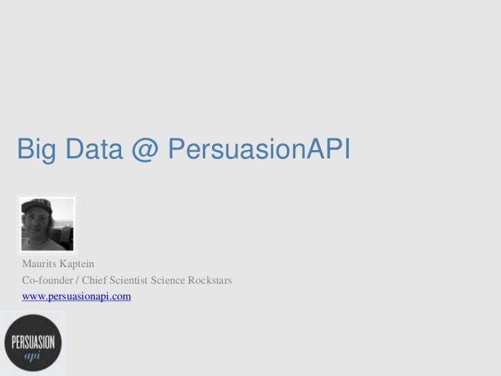 Big Data @ PersuasionAPIMaurits KapteinCo-founder / Chief Scientist Science Rockstarswww.persuasionapi.com
