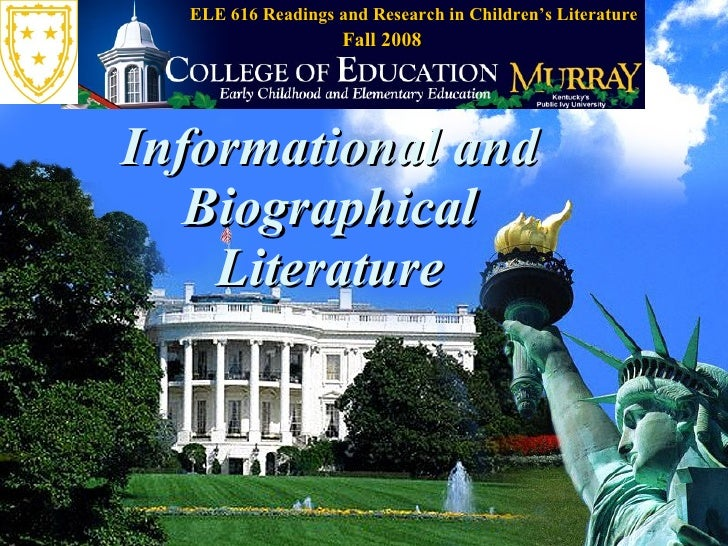 Informational and Biographical Literature ELE 616 Readings and Research in Children's Literature Fall 2008