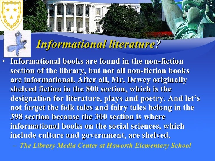 Informational literature ? <ul><li>Informational books are found in the non-fiction section of the library, but not all no...