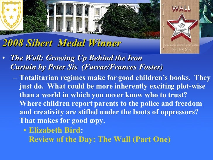 2008 Sibert  Medal Winner <ul><li>The Wall: Growing Up Behind the Iron Curtain byPeter Sís  (Farrar/Frances Foster) </li>...