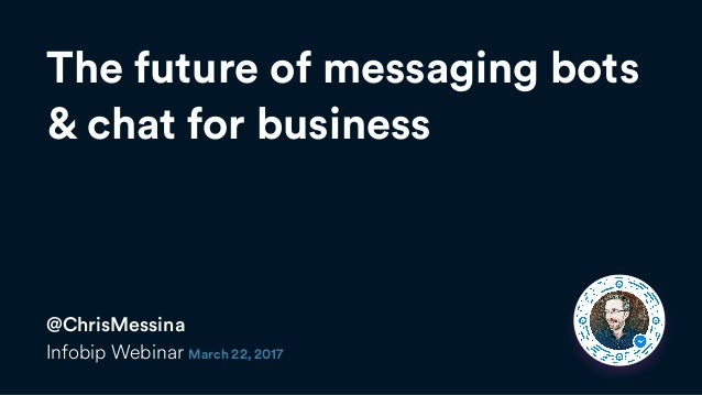 The future of messaging bots  & chat for business @ChrisMessina Infobip Webinar March 22, 2017