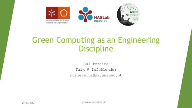 Green Computing as an Engineering Discipline Rui Pereira Talk @ InfoBlender ruipereira@di.uminho.pt 29/03/2017 greenlab.di...