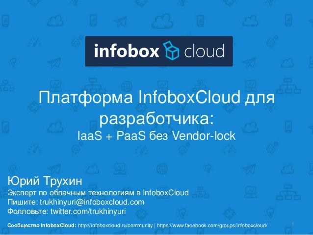 Платформа InfoboxCloud для разработчика: IaaS + PaaS без Vendor-lock  Юрий Трухин Эксперт по облачным технологиям в Infobo...
