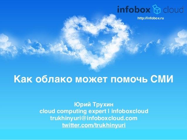 Как облако может помочь СМИ Юрий Трухин9 cloud computing expert | infoboxcloud9 trukhinyuri@infoboxcloud.com9 twitter.com/...