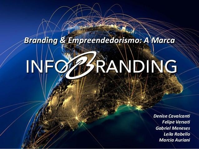 Branding & Empreendedorismo: A Marca  Denise Cavalcanti  Felipe Versati  Gabriel Meneses  Leila Rabello  Marcia Auriani