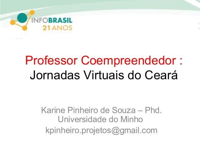 Professor Coempreendedor : Jornadas Virtuais do Ceará Karine Pinheiro de Souza – Phd. Universidade do Minho kpinheiro.proj...