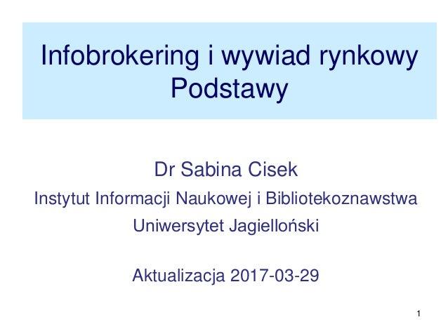 1 Infobrokering i wywiad rynkowy Podstawy Dr Sabina Cisek Instytut Informacji Naukowej i Bibliotekoznawstwa Uniwersytet Ja...
