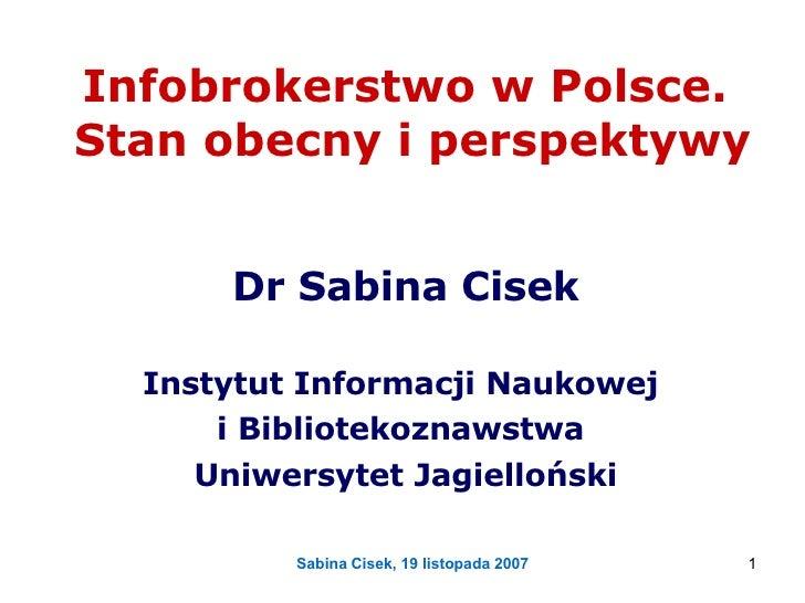 Infobrokerstwo w Polsce.  Stan obecny i perspektywy Dr Sabina Cisek Instytut Informacji Naukowej  i Bibliotekoznawstwa  Un...