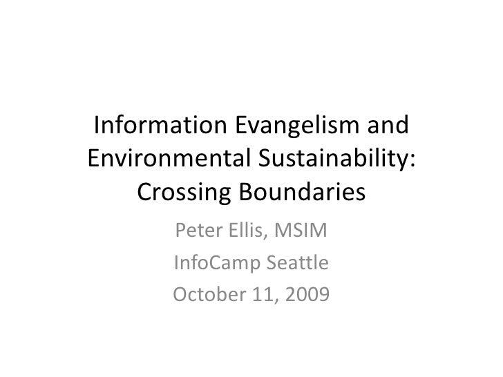 Information Evangelism and Environmental Sustainability: Crossing Boundaries<br />Peter Ellis, MSIM<br />InfoCamp Seattle<...