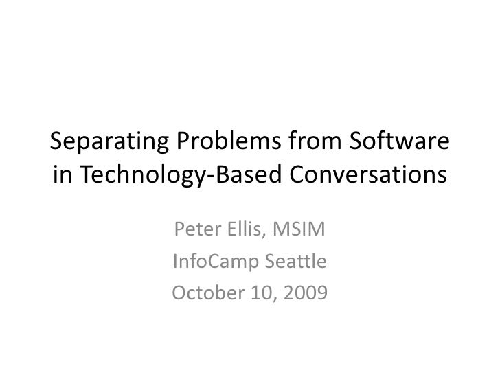 Separating Problems from Software in Technology-Based Conversations<br />Peter Ellis, MSIM<br />InfoCamp Seattle<br />Octo...