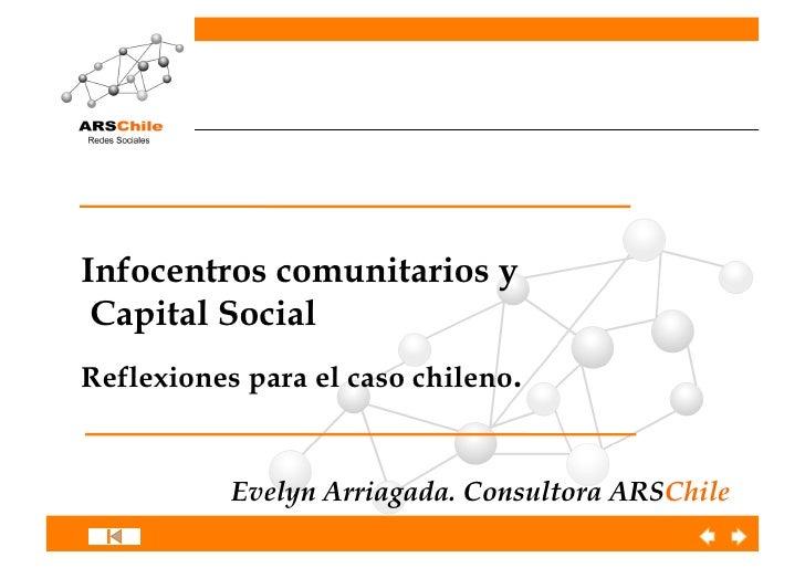 Infocentros comunitarios y Capital SocialReflexiones para el caso chileno.           Evelyn Arriagada. Consultora ARSChile
