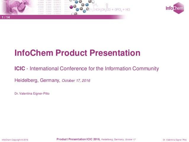 InfoChem Copyright © 2016 Dr. Valentina Eigner PittoProduct Presentation ICIC 2016, Heidelberg, Germany, October 17 InfoCh...
