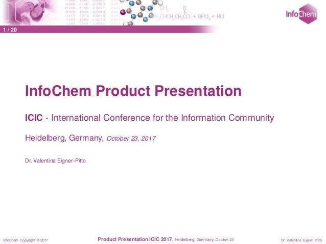 InfoChem Copyright © 2017 Dr. Valentina Eigner PittoProduct Presentation ICIC 2017, Heidelberg, Germany, October 23 InfoCh...