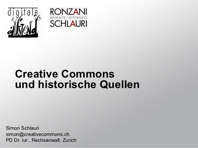 Creative Commons    und historische QuellenSimon Schlaurisimon@creativecommons.chPD Dr. iur., Rechsanwalt, Zurich
