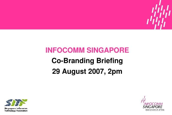 INFOCOMM SINGAPORE Co-Branding Briefing 29 August 2007 , 2pm
