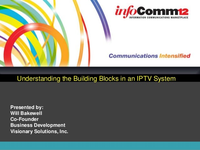 Understanding the Building Blocks in an IPTV SystemPresented by:Will BakewellCo-FounderBusiness DevelopmentVisionary Solut...