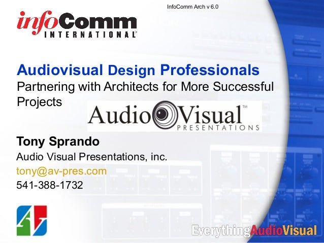 InfoComm Arch v 6.0  Audiovisual Design Professionals Partnering with Architects for More Successful Projects Tony Sprando...