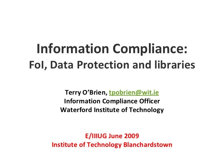 Information Compliance:FoI, Data Protection and librariesTerry O'Brien, tpobrien@wit.ieInformation Compliance OfficerWater...