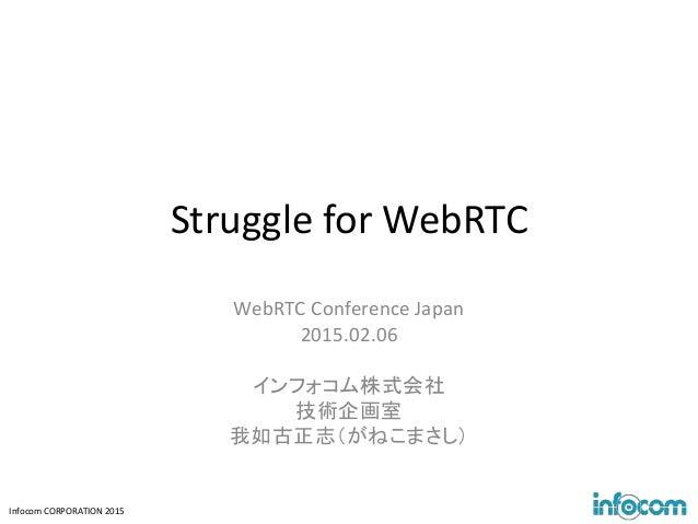 Infocom CORPORATION 2015 Struggle for WebRTC WebRTC Conference Japan 2015.02.06 インフォコム株式会社 技術企画室 我如古正志(がねこまさし)
