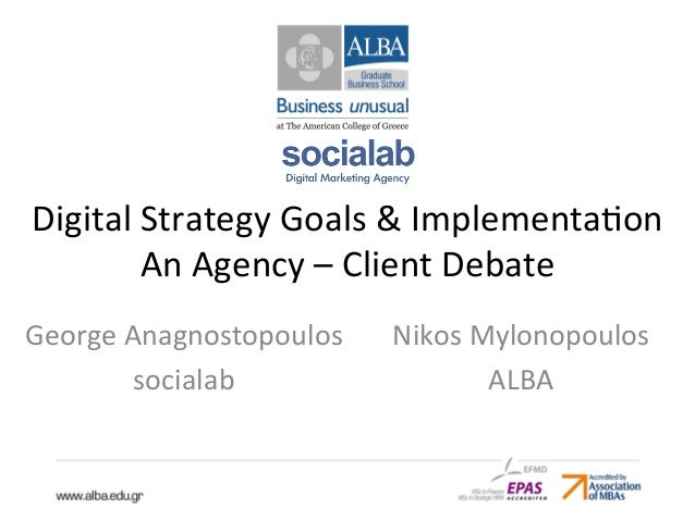 Digital  Strategy  Goals  &  Implementa4on  An  Agency  –  Client  Debate  Nikos  Mylonopoulos  ALBA  George  Anagnostopou...