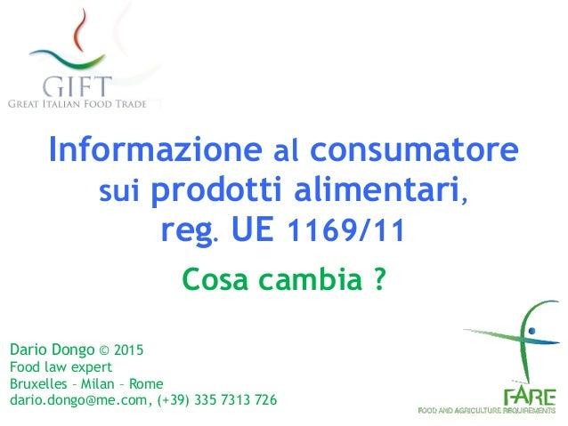 Informazione al consumatore sui prodotti alimentari, reg. UE 1169/11 Cosa cambia ? Dario Dongo © 2015 Food law expert Br...
