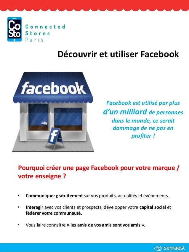 Découvrir et utiliser Facebook Pourquoi créer une page Facebook pour votre marque / votre enseigne ? • Communiquer gratuit...